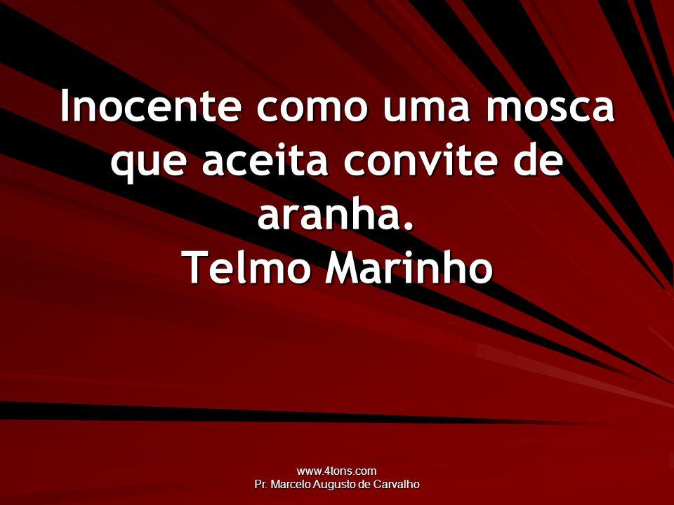 www.4tons.com Pr. Marcelo Augusto de Carvalho Inocente como uma mosca que aceita convite de aranha. Telmo Marinho