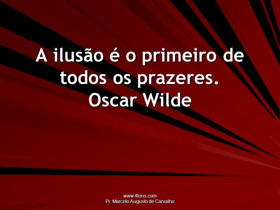 www.4tons.com Pr. Marcelo Augusto de Carvalho A ilusão é o primeiro de todos os prazeres. Oscar Wilde