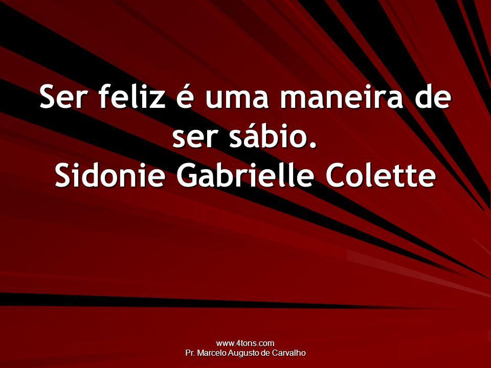 www.4tons.com Pr. Marcelo Augusto de Carvalho Ser feliz é uma maneira de ser sábio. Sidonie Gabrielle Colette