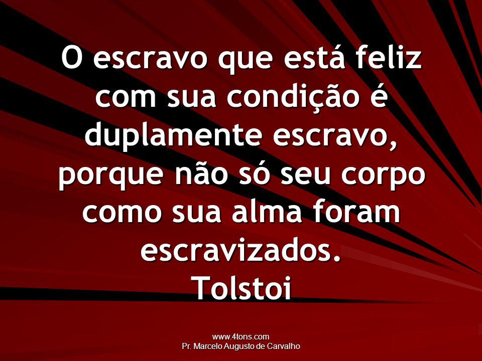 www.4tons.com Pr. Marcelo Augusto de Carvalho O escravo que está feliz com sua condição é duplamente escravo, porque não só seu corpo como sua alma fo