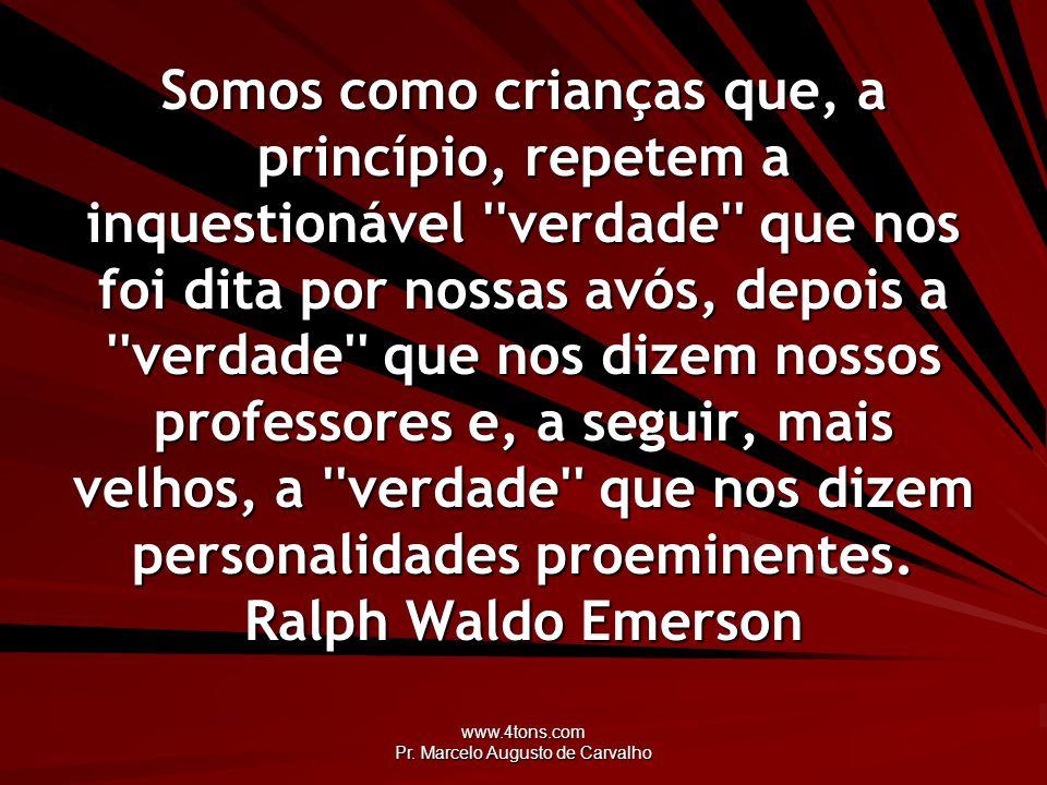 www.4tons.com Pr. Marcelo Augusto de Carvalho Somos como crianças que, a princípio, repetem a inquestionável ''verdade'' que nos foi dita por nossas a