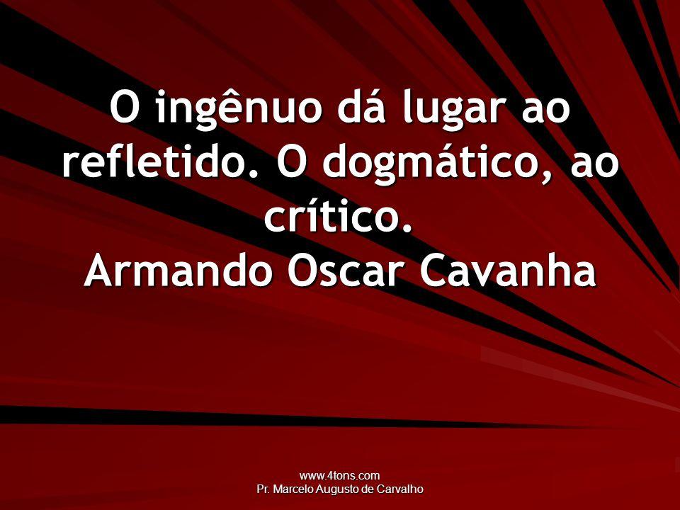 www.4tons.com Pr. Marcelo Augusto de Carvalho O ingênuo dá lugar ao refletido. O dogmático, ao crítico. Armando Oscar Cavanha