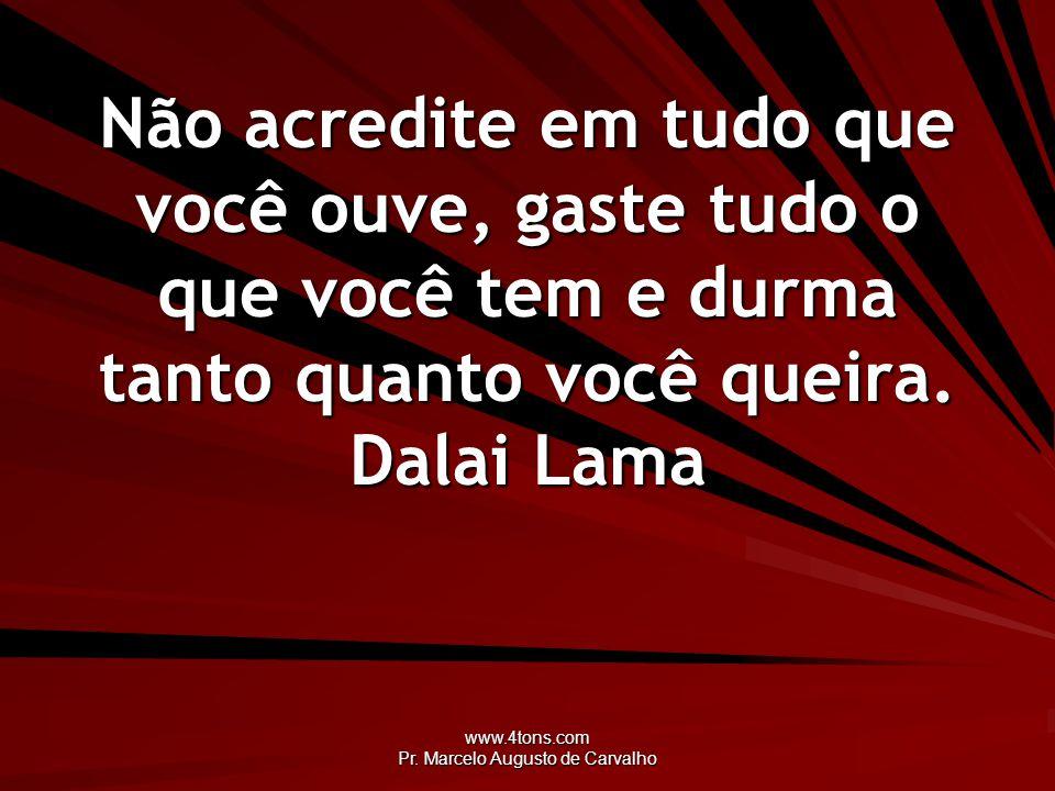 www.4tons.com Pr. Marcelo Augusto de Carvalho Não acredite em tudo que você ouve, gaste tudo o que você tem e durma tanto quanto você queira. Dalai La