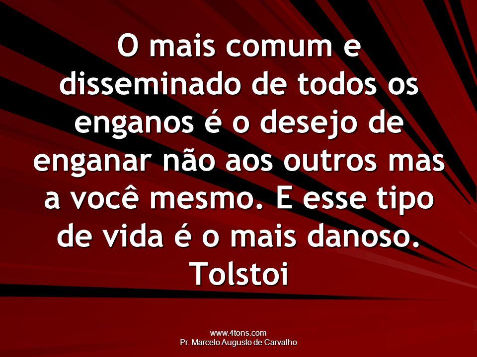 www.4tons.com Pr. Marcelo Augusto de Carvalho O mais comum e disseminado de todos os enganos é o desejo de enganar não aos outros mas a você mesmo. E