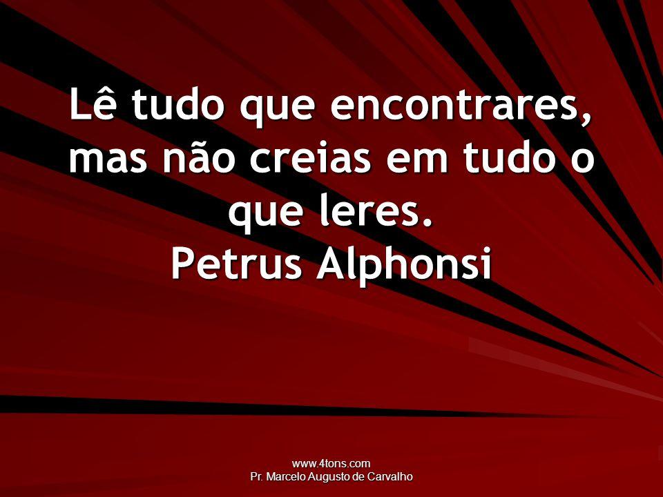 www.4tons.com Pr. Marcelo Augusto de Carvalho Lê tudo que encontrares, mas não creias em tudo o que leres. Petrus Alphonsi