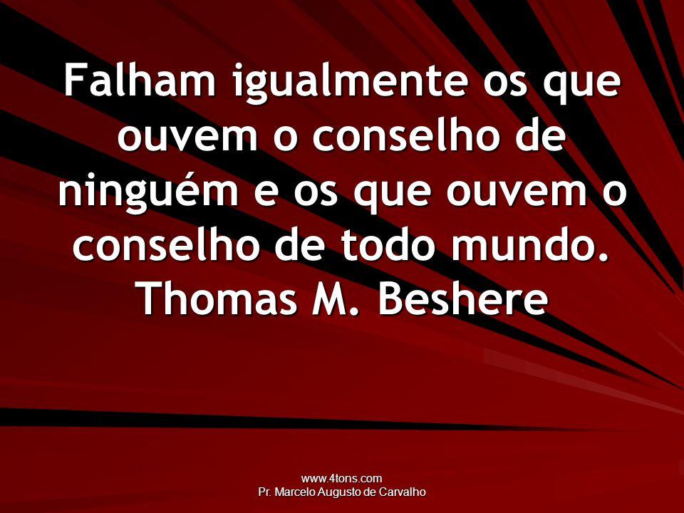 www.4tons.com Pr. Marcelo Augusto de Carvalho Falham igualmente os que ouvem o conselho de ninguém e os que ouvem o conselho de todo mundo. Thomas M.