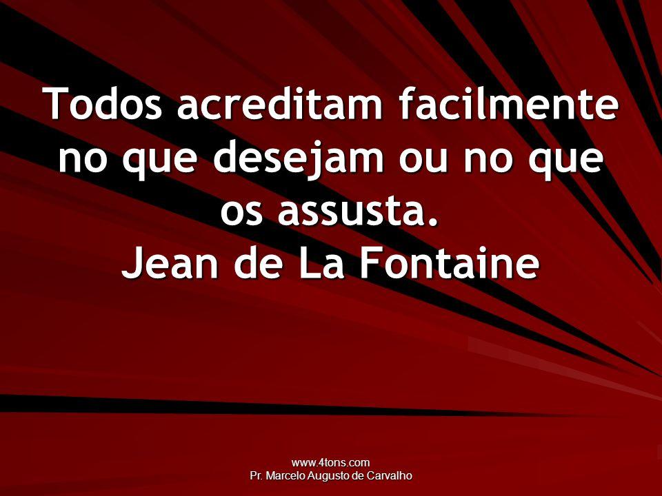 www.4tons.com Pr. Marcelo Augusto de Carvalho Todos acreditam facilmente no que desejam ou no que os assusta. Jean de La Fontaine