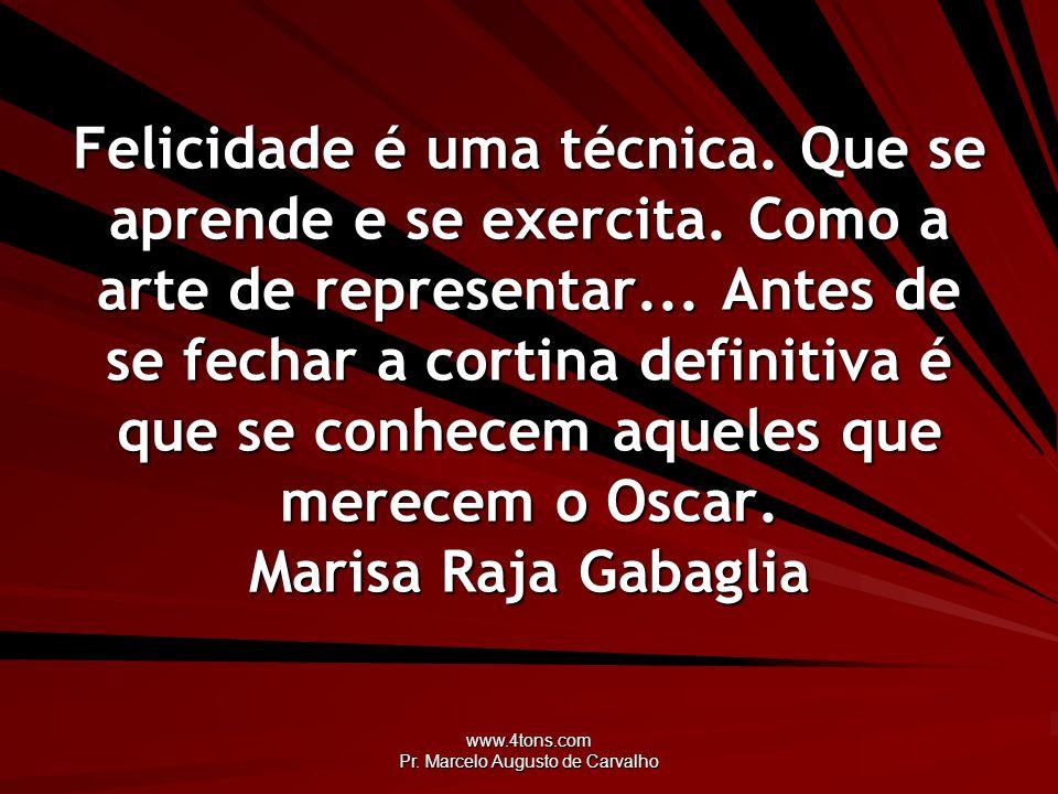 www.4tons.com Pr. Marcelo Augusto de Carvalho Felicidade é uma técnica. Que se aprende e se exercita. Como a arte de representar... Antes de se fechar
