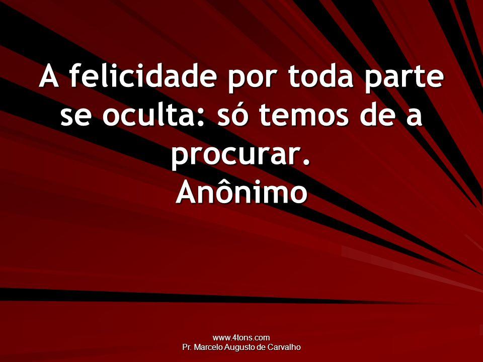 www.4tons.com Pr. Marcelo Augusto de Carvalho A felicidade por toda parte se oculta: só temos de a procurar. Anônimo
