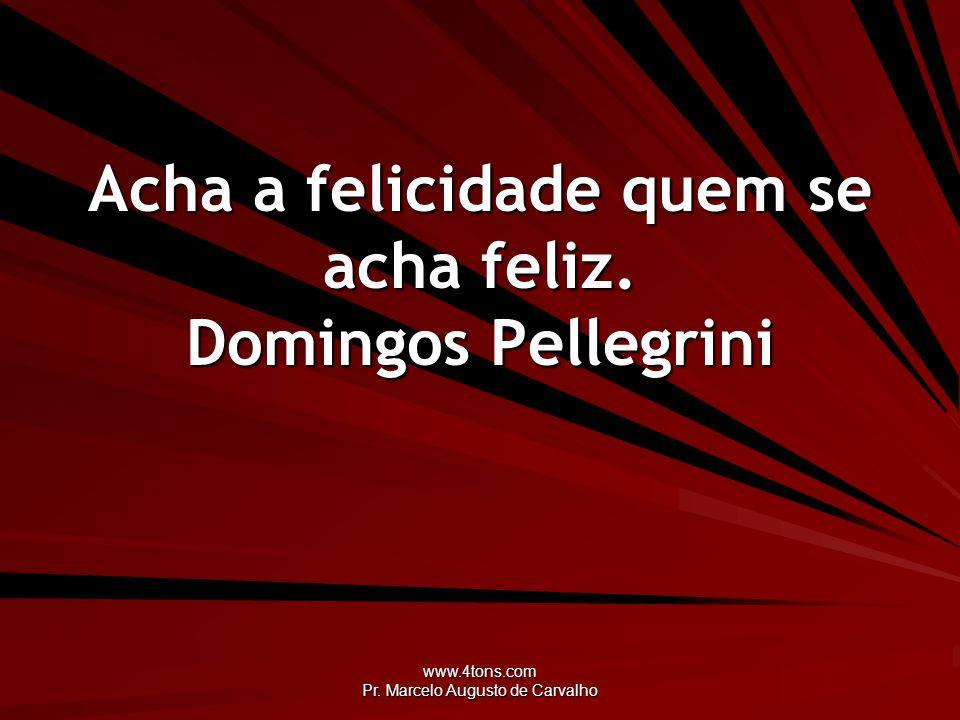 www.4tons.com Pr. Marcelo Augusto de Carvalho Acha a felicidade quem se acha feliz. Domingos Pellegrini