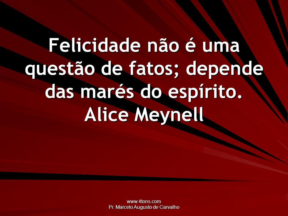 www.4tons.com Pr. Marcelo Augusto de Carvalho Felicidade não é uma questão de fatos; depende das marés do espírito. Alice Meynell