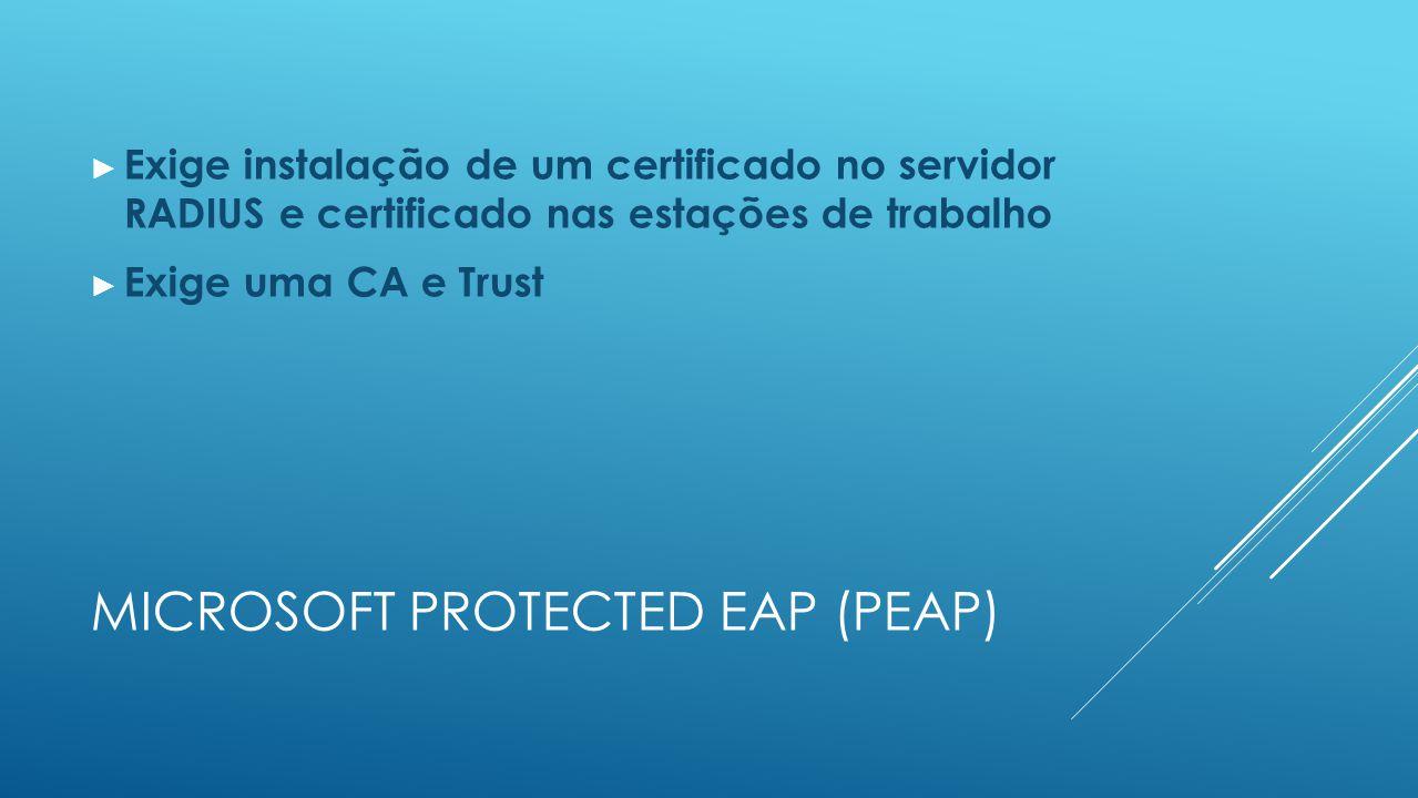 MICROSOFT PROTECTED EAP (PEAP) ► Exige instalação de um certificado no servidor RADIUS e certificado nas estações de trabalho ► Exige uma CA e Trust