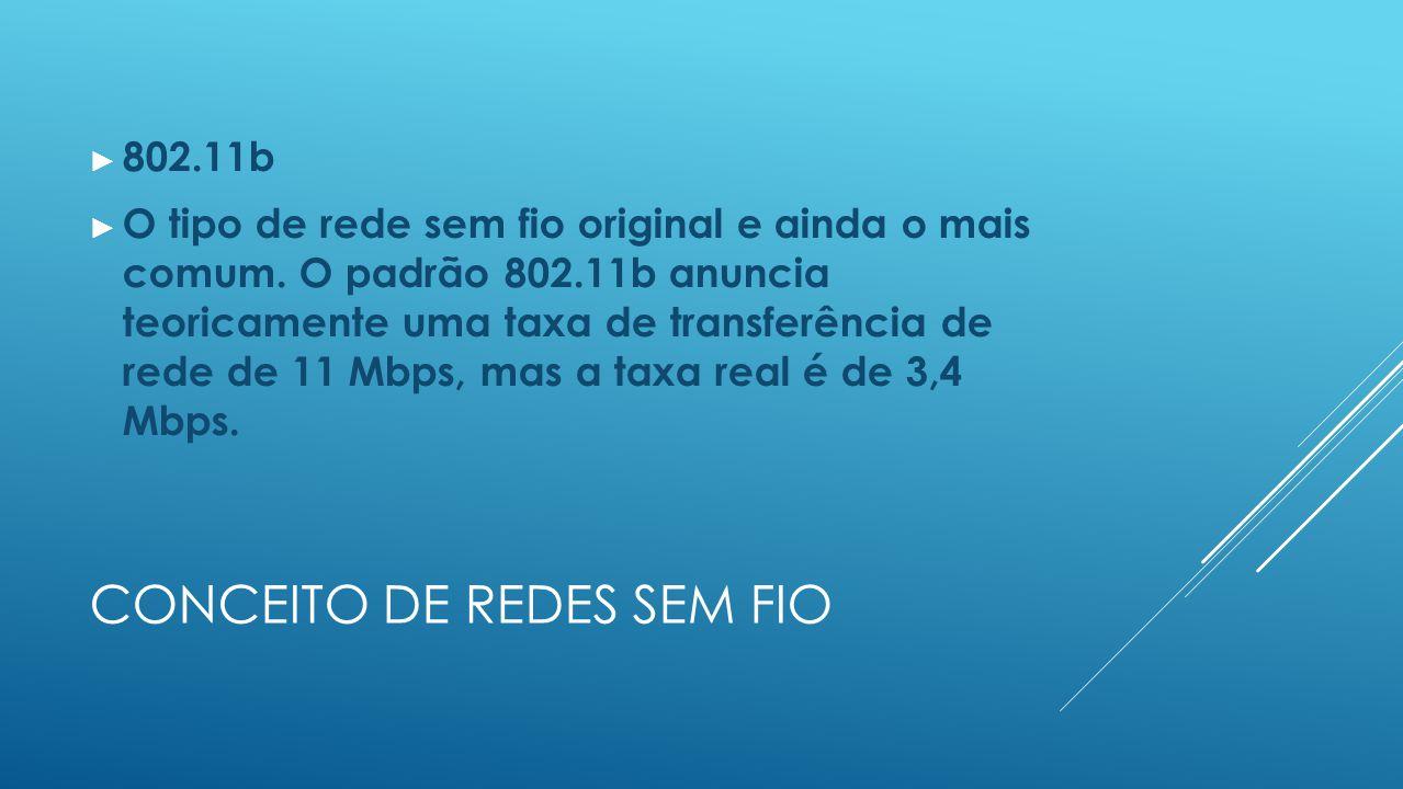 CONCEITO DE REDES SEM FIO ► 802.11b ► O tipo de rede sem fio original e ainda o mais comum.
