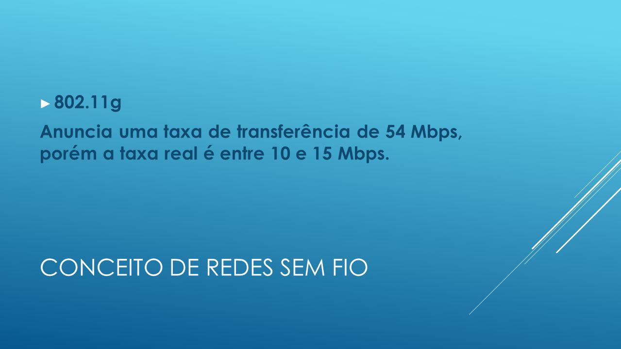 CONCEITO DE REDES SEM FIO ► 802.11g Anuncia uma taxa de transferência de 54 Mbps, porém a taxa real é entre 10 e 15 Mbps.