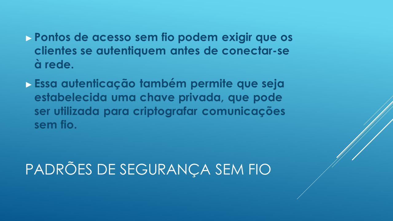 PADRÕES DE SEGURANÇA SEM FIO ► Pontos de acesso sem fio podem exigir que os clientes se autentiquem antes de conectar-se à rede.