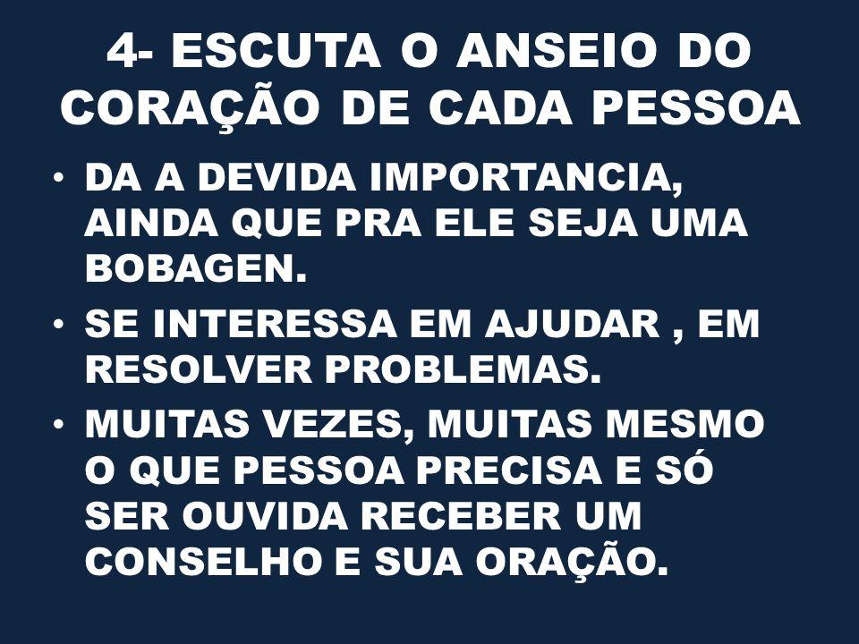 4- ESCUTA O ANSEIO DO CORAÇÃO DE CADA PESSOA DA A DEVIDA IMPORTANCIA, AINDA QUE PRA ELE SEJA UMA BOBAGEN.