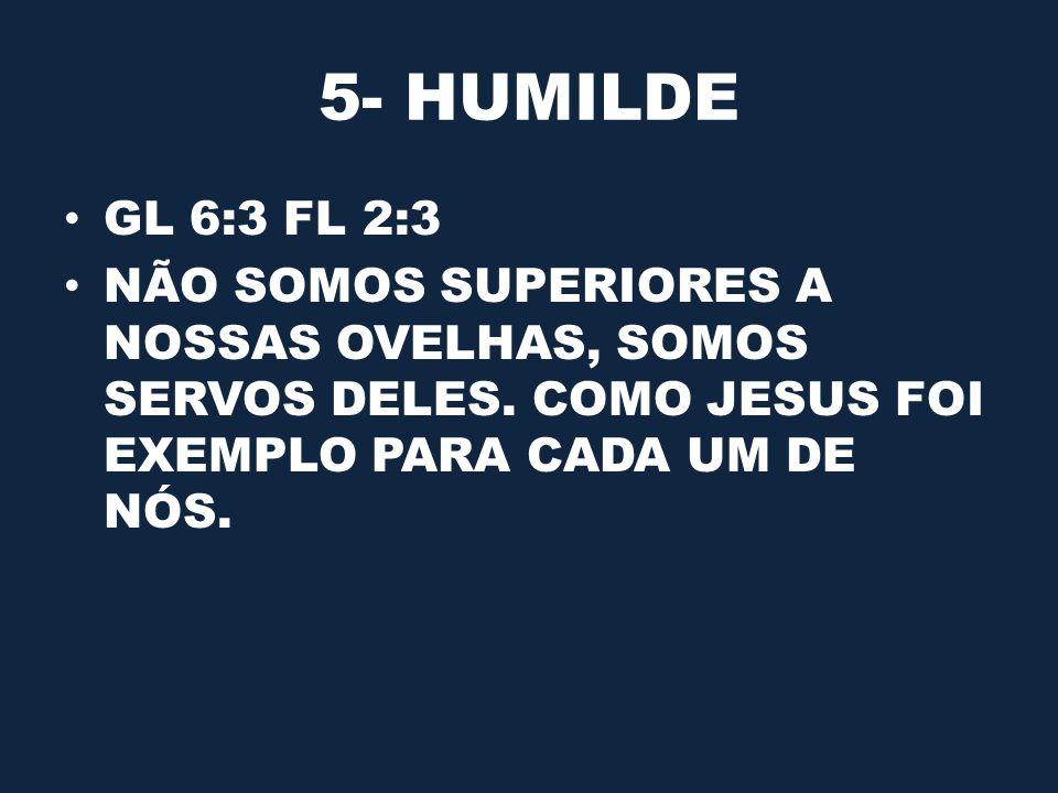 5- HUMILDE GL 6:3 FL 2:3 NÃO SOMOS SUPERIORES A NOSSAS OVELHAS, SOMOS SERVOS DELES. COMO JESUS FOI EXEMPLO PARA CADA UM DE NÓS.