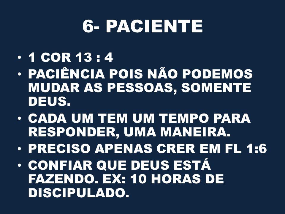 6- PACIENTE 1 COR 13 : 4 PACIÊNCIA POIS NÃO PODEMOS MUDAR AS PESSOAS, SOMENTE DEUS. CADA UM TEM UM TEMPO PARA RESPONDER, UMA MANEIRA. PRECISO APENAS C