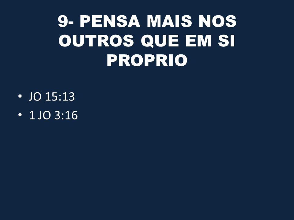 9- PENSA MAIS NOS OUTROS QUE EM SI PROPRIO JO 15:13 1 JO 3:16