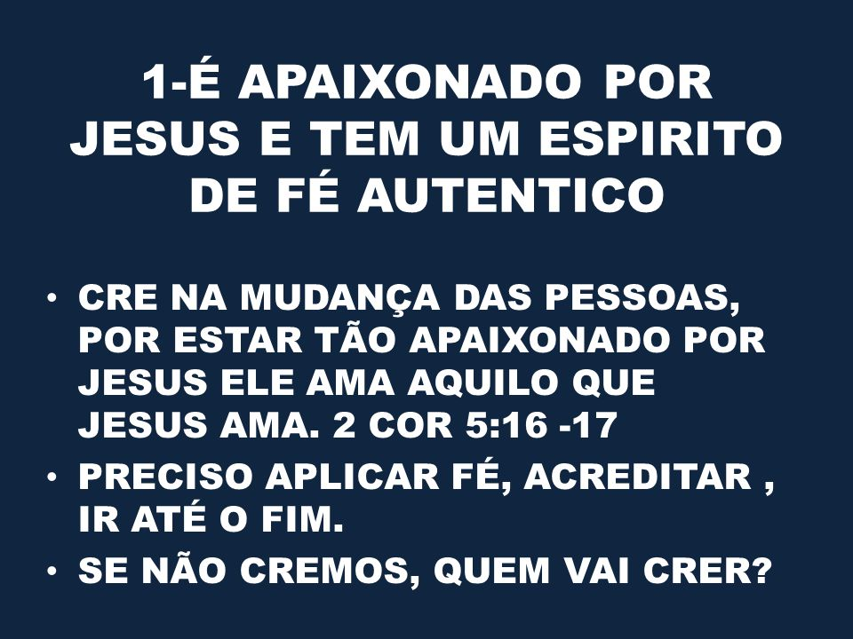 1-É APAIXONADO POR JESUS E TEM UM ESPIRITO DE FÉ AUTENTICO CRE NA MUDANÇA DAS PESSOAS, POR ESTAR TÃO APAIXONADO POR JESUS ELE AMA AQUILO QUE JESUS AMA.