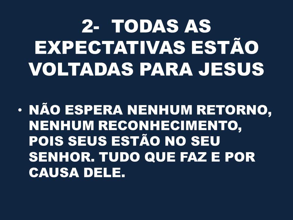 2- TODAS AS EXPECTATIVAS ESTÃO VOLTADAS PARA JESUS NÃO ESPERA NENHUM RETORNO, NENHUM RECONHECIMENTO, POIS SEUS ESTÃO NO SEU SENHOR. TUDO QUE FAZ E POR