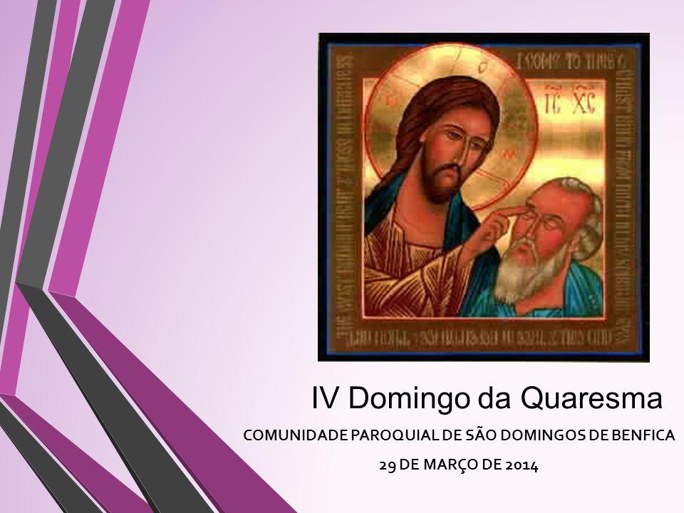 IV Domingo da Quaresma COMUNIDADE PAROQUIAL DE SÃO DOMINGOS DE BENFICA 29 DE MARÇO DE 2014