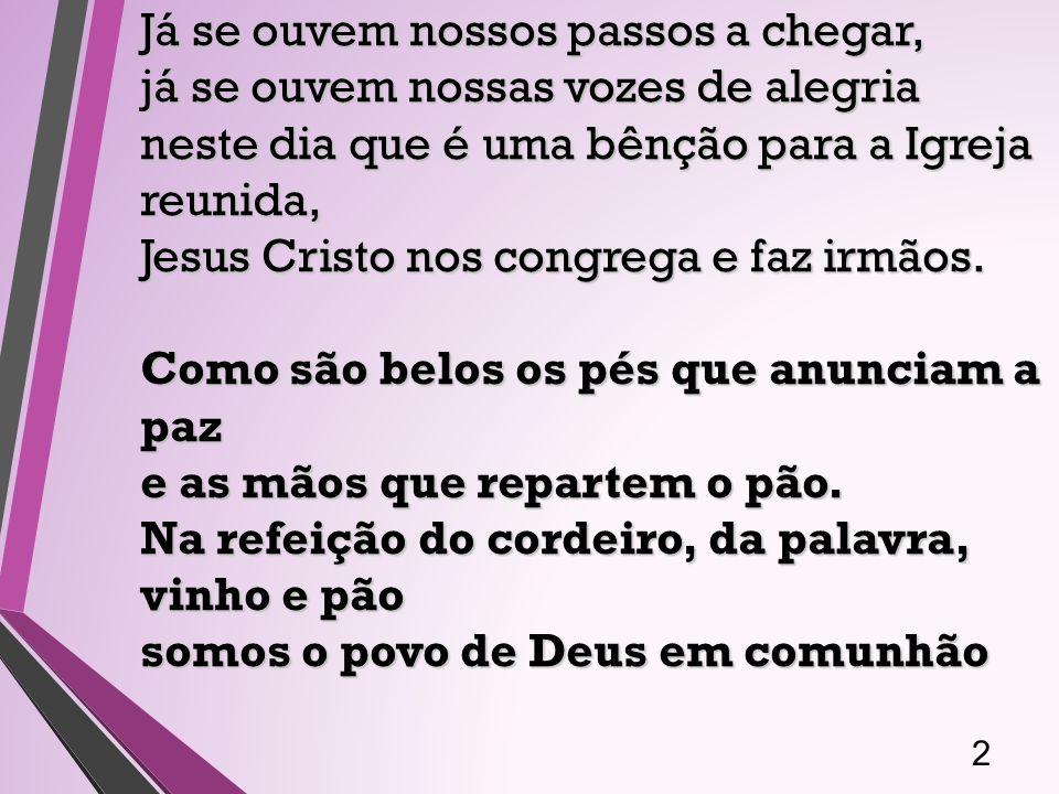2 Já se ouvem nossos passos a chegar, já se ouvem nossas vozes de alegria neste dia que é uma bênção para a Igreja reunida, Jesus Cristo nos congrega