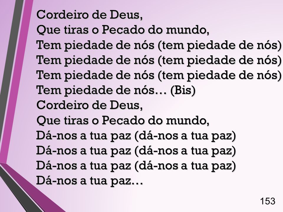 Cordeiro de Deus, Que tiras o Pecado do mundo, Tem piedade de nós (tem piedade de nós) Tem piedade de nós (tem piedade de nós) Tem piedade de nós (tem