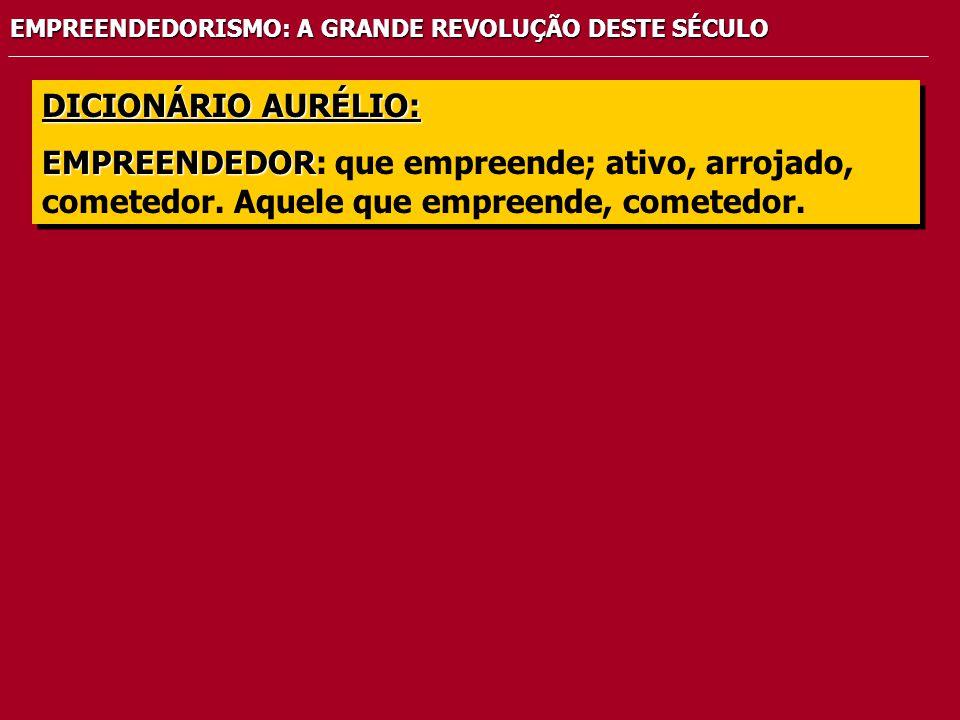 EMPREENDEDORISMO: A GRANDE REVOLUÇÃO DESTE SÉCULO DICIONÁRIO AURÉLIO: EMPREENDEDOR EMPREENDEDOR: que empreende; ativo, arrojado, cometedor.