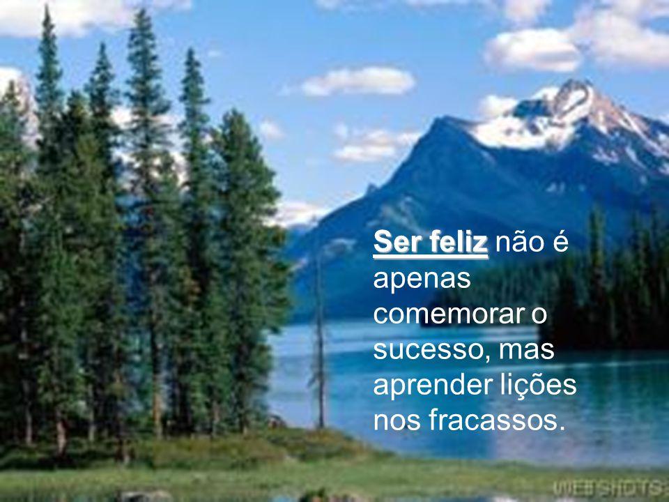 Ser feliz Ser feliz não é apenas valorizar o sorriso, mas refletir sobre a tristeza.