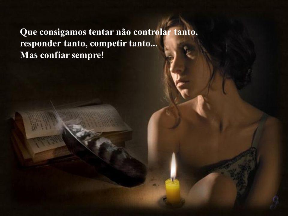Que consigamos não prender o choro, não conter a gargalhada, não esconder tanto o nosso medo, não desejar parecer tão invencíveis!