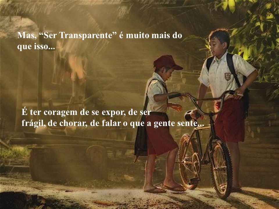 """Às vezes, fico me perguntando por que é tão difícil ser transparente... Costumamos acreditar que """"Ser Transparente"""" é simplesmente ser sincero, não en"""