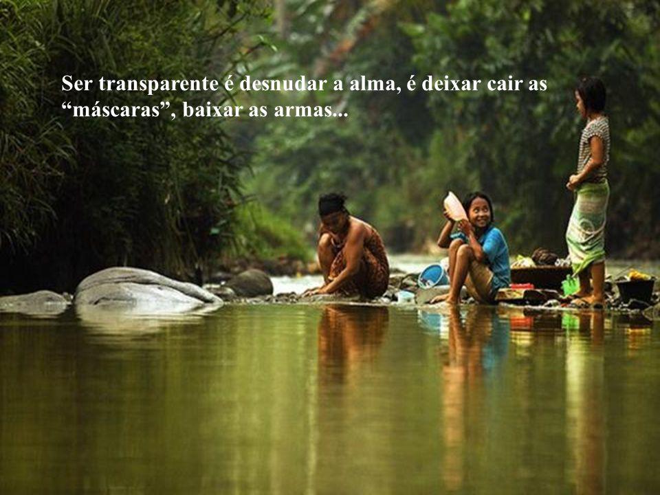 Ser transparente é desnudar a alma, é deixar cair as máscaras , baixar as armas...