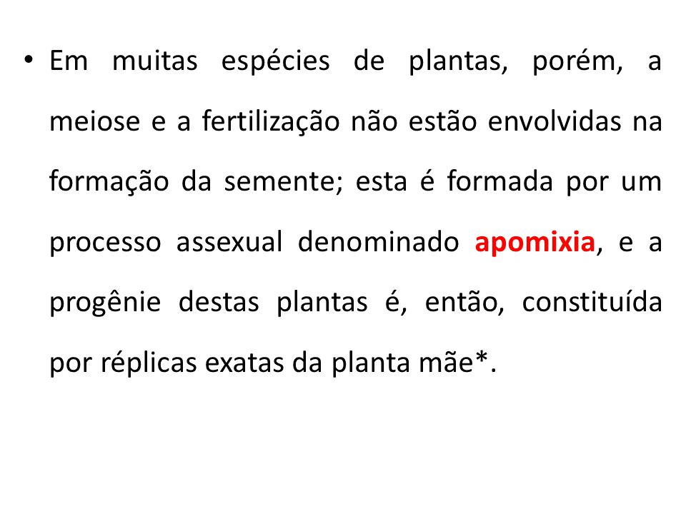 Apomixia: Apomixia: Processo de reprodução assexuada das plantas que se assemelha a uma reprodução sexuada normal, mas em que o embrião é formado sem que ocorra meiose nem fusão de gametas.
