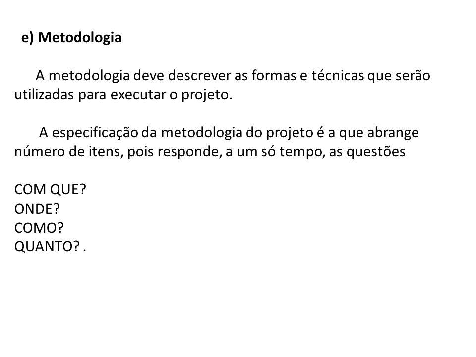 e) Metodologia A metodologia deve descrever as formas e técnicas que serão utilizadas para executar o projeto.