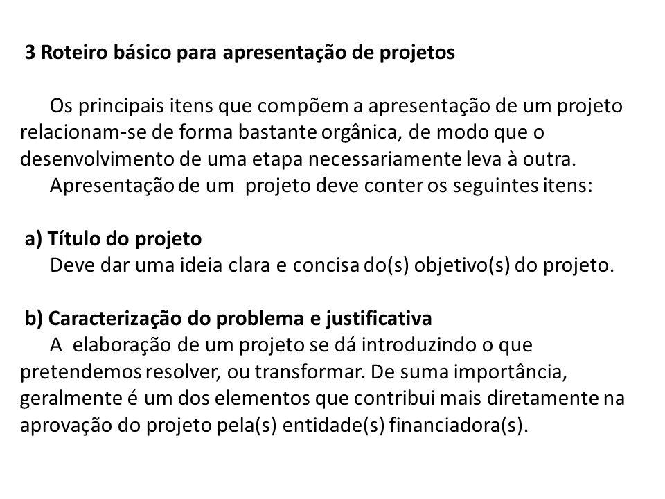 3 Roteiro básico para apresentação de projetos Os principais itens que compõem a apresentação de um projeto relacionam-se de forma bastante orgânica, de modo que o desenvolvimento de uma etapa necessariamente leva à outra.