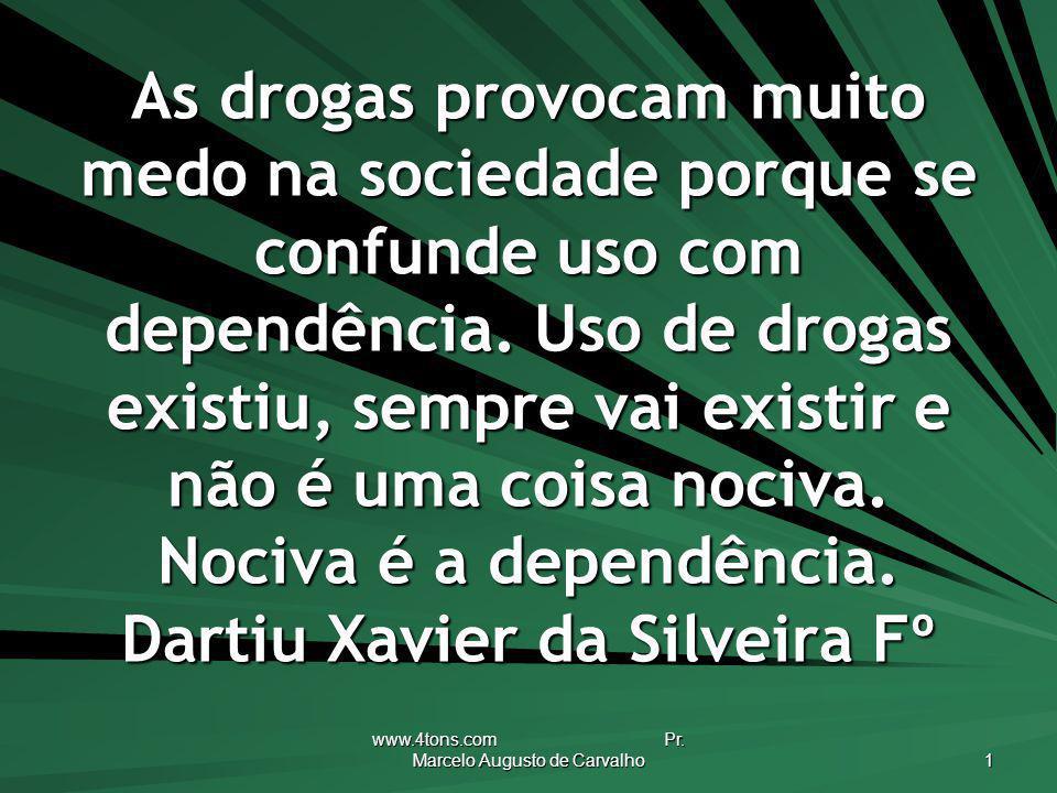 www.4tons.com Pr. Marcelo Augusto de Carvalho 1 As drogas provocam muito medo na sociedade porque se confunde uso com dependência. Uso de drogas exist