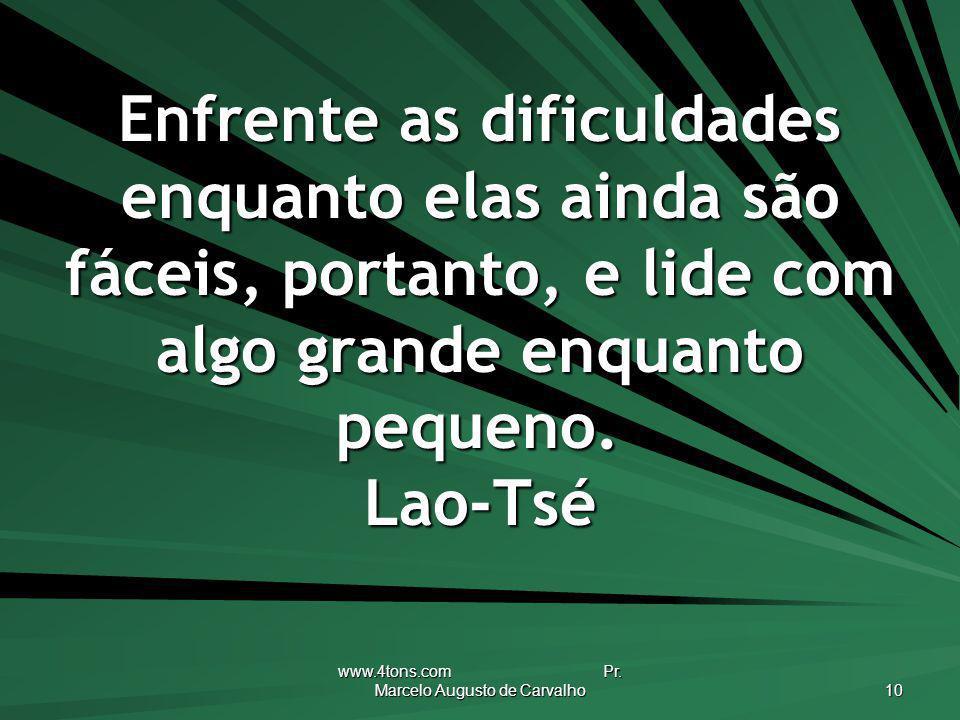 www.4tons.com Pr. Marcelo Augusto de Carvalho 10 Enfrente as dificuldades enquanto elas ainda são fáceis, portanto, e lide com algo grande enquanto pe