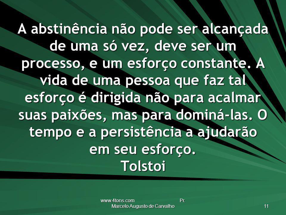 www.4tons.com Pr. Marcelo Augusto de Carvalho 11 A abstinência não pode ser alcançada de uma só vez, deve ser um processo, e um esforço constante. A v