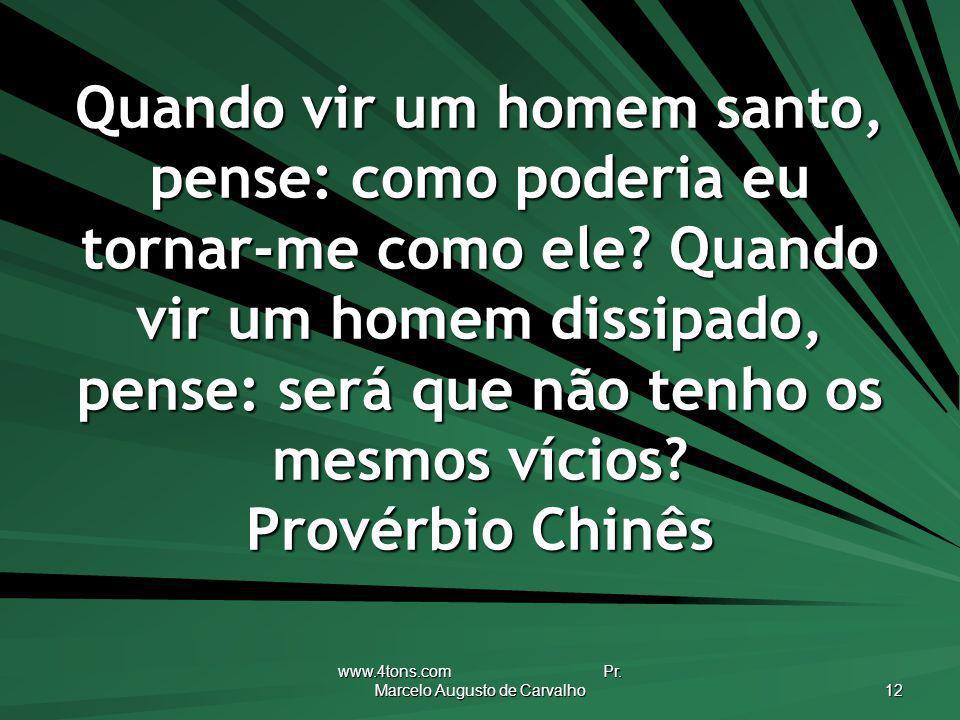 www.4tons.com Pr. Marcelo Augusto de Carvalho 12 Quando vir um homem santo, pense: como poderia eu tornar-me como ele? Quando vir um homem dissipado,