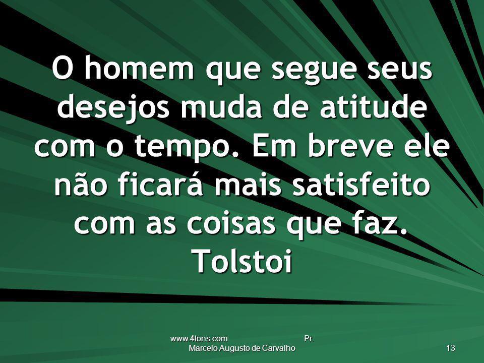 www.4tons.com Pr. Marcelo Augusto de Carvalho 13 O homem que segue seus desejos muda de atitude com o tempo. Em breve ele não ficará mais satisfeito c