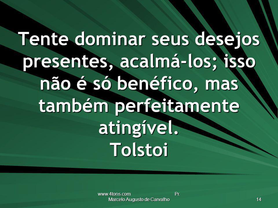 www.4tons.com Pr. Marcelo Augusto de Carvalho 14 Tente dominar seus desejos presentes, acalmá-los; isso não é só benéfico, mas também perfeitamente at