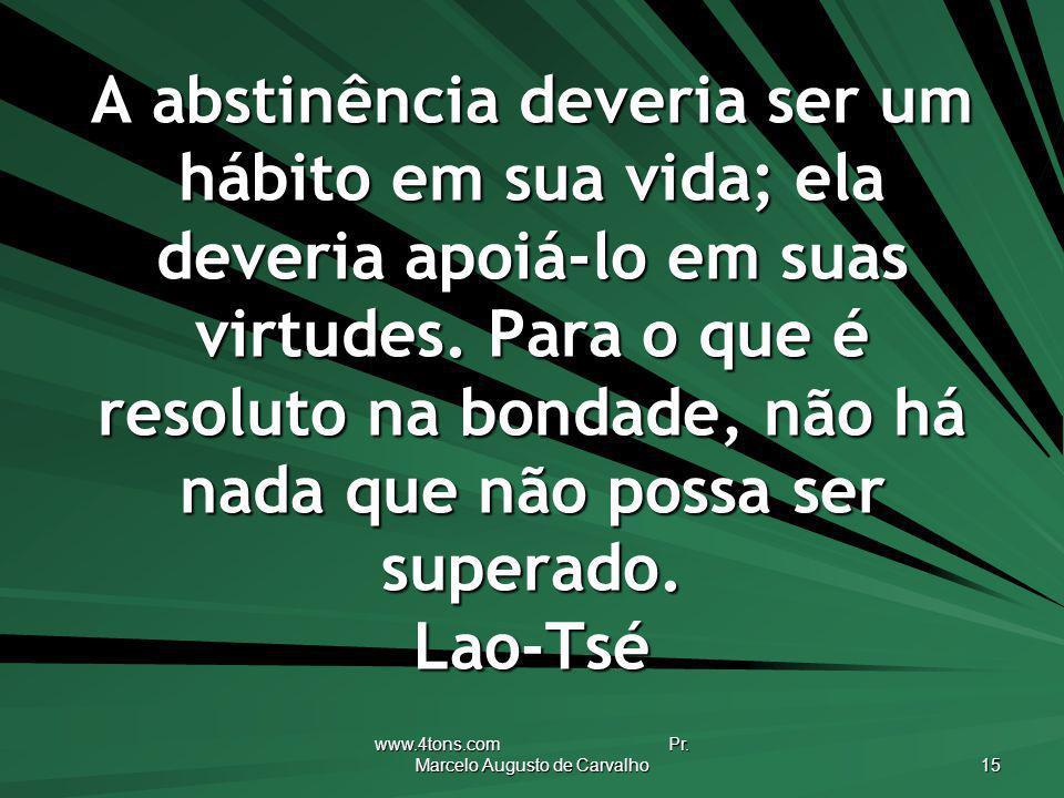 www.4tons.com Pr. Marcelo Augusto de Carvalho 15 A abstinência deveria ser um hábito em sua vida; ela deveria apoiá-lo em suas virtudes. Para o que é