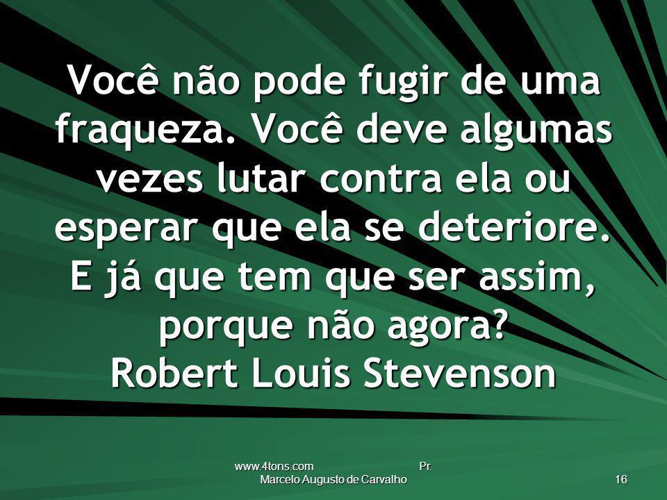 www.4tons.com Pr. Marcelo Augusto de Carvalho 16 Você não pode fugir de uma fraqueza. Você deve algumas vezes lutar contra ela ou esperar que ela se d