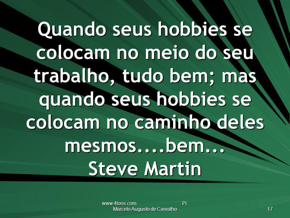www.4tons.com Pr. Marcelo Augusto de Carvalho 17 Quando seus hobbies se colocam no meio do seu trabalho, tudo bem; mas quando seus hobbies se colocam