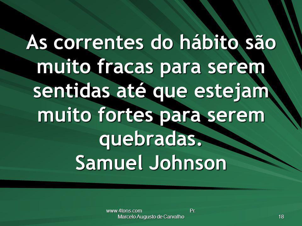 www.4tons.com Pr. Marcelo Augusto de Carvalho 18 As correntes do hábito são muito fracas para serem sentidas até que estejam muito fortes para serem q
