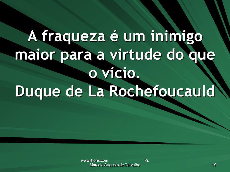 www.4tons.com Pr. Marcelo Augusto de Carvalho 19 A fraqueza é um inimigo maior para a virtude do que o vício. Duque de La Rochefoucauld