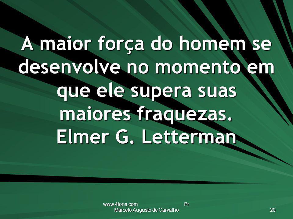 www.4tons.com Pr. Marcelo Augusto de Carvalho 20 A maior força do homem se desenvolve no momento em que ele supera suas maiores fraquezas. Elmer G. Le