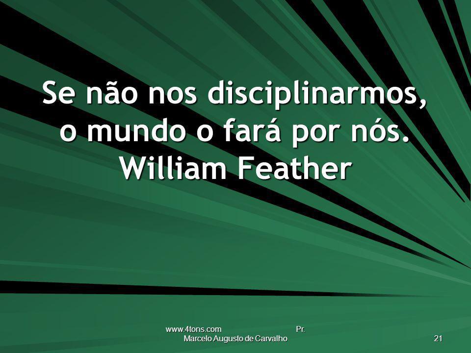 www.4tons.com Pr. Marcelo Augusto de Carvalho 21 Se não nos disciplinarmos, o mundo o fará por nós. William Feather
