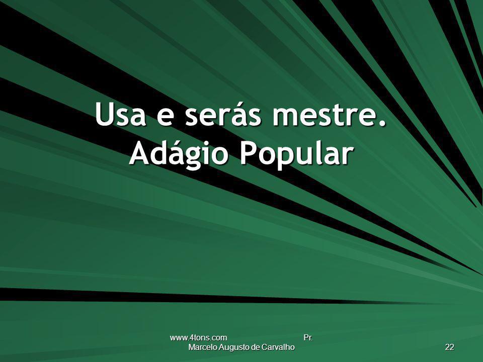 www.4tons.com Pr. Marcelo Augusto de Carvalho 22 Usa e serás mestre. Adágio Popular